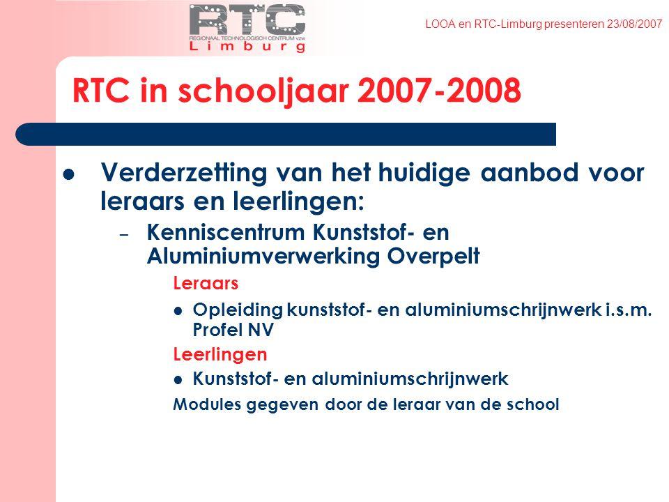 LOOA en RTC-Limburg presenteren 23/08/2007 RTC in schooljaar 2007-2008 Verderzetting van het huidige aanbod voor leraars en leerlingen: – Kenniscentrum Kunststof- en Aluminiumverwerking Overpelt Leraars Opleiding kunststof- en aluminiumschrijnwerk i.s.m.