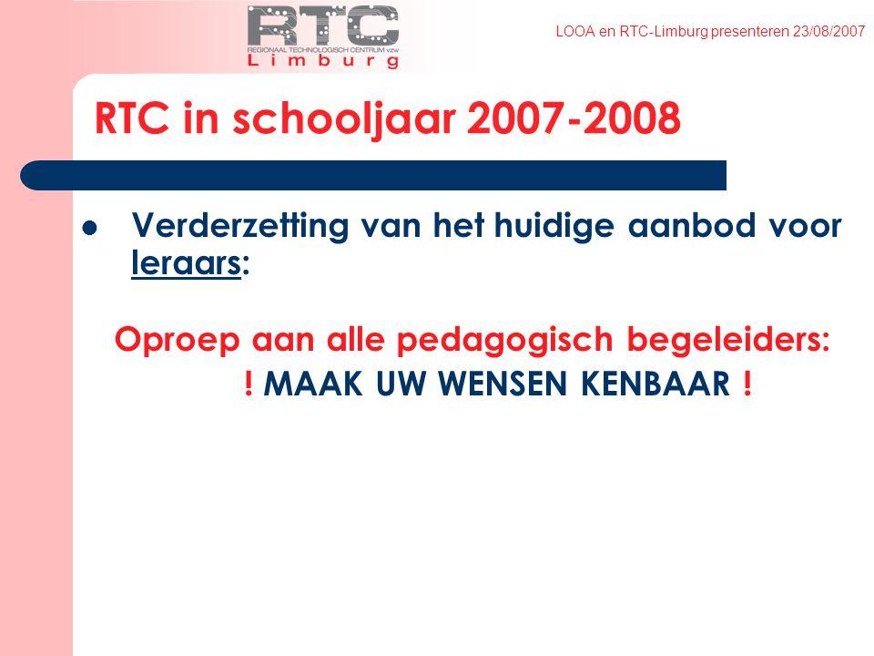 LOOA en RTC-Limburg presenteren 23/08/2007 Verderzetting van het huidige aanbod voor leraars: Oproep aan alle pedagogisch begeleiders: .