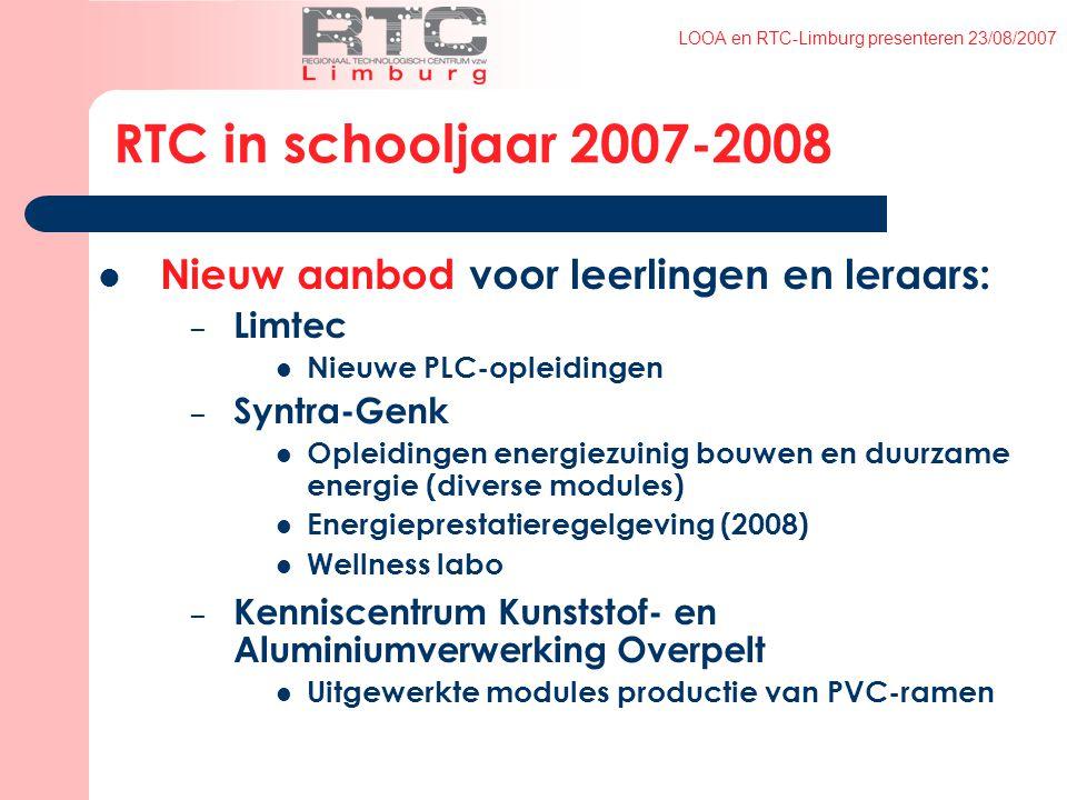 LOOA en RTC-Limburg presenteren 23/08/2007 RTC in schooljaar 2007-2008 Nieuw aanbod voor leerlingen en leraars: – Limtec Nieuwe PLC-opleidingen – Syntra-Genk Opleidingen energiezuinig bouwen en duurzame energie (diverse modules) Energieprestatieregelgeving (2008) Wellness labo – Kenniscentrum Kunststof- en Aluminiumverwerking Overpelt Uitgewerkte modules productie van PVC-ramen