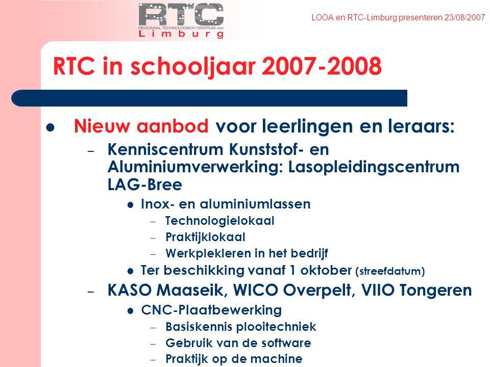 LOOA en RTC-Limburg presenteren 23/08/2007 RTC in schooljaar 2007-2008 Nieuw aanbod voor leerlingen en leraars: – Kenniscentrum Kunststof- en Aluminiumverwerking: Lasopleidingscentrum LAG-Bree Inox- en aluminiumlassen – Technologielokaal – Praktijklokaal – Werkplekleren in het bedrijf Ter beschikking vanaf 1 oktober (streefdatum) – KASO Maaseik, WICO Overpelt, VIIO Tongeren CNC-Plaatbewerking – Basiskennis plooitechniek – Gebruik van de software – Praktijk op de machine