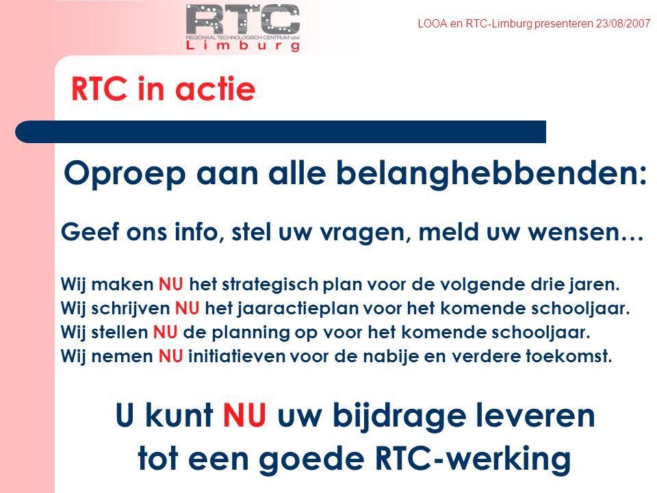 LOOA en RTC-Limburg presenteren 23/08/2007 RTC in actie Oproep aan alle belanghebbenden: Geef ons info, stel uw vragen, meld uw wensen… Wij maken NU het strategisch plan voor de volgende drie jaren.