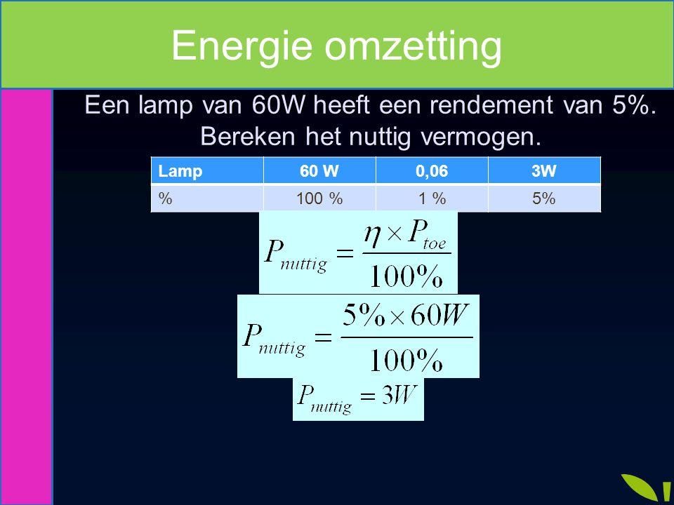 Lamp60 W0,063W %100 %1 %5% Een lamp van 60W heeft een rendement van 5%. Bereken het nuttig vermogen. Energie omzetting