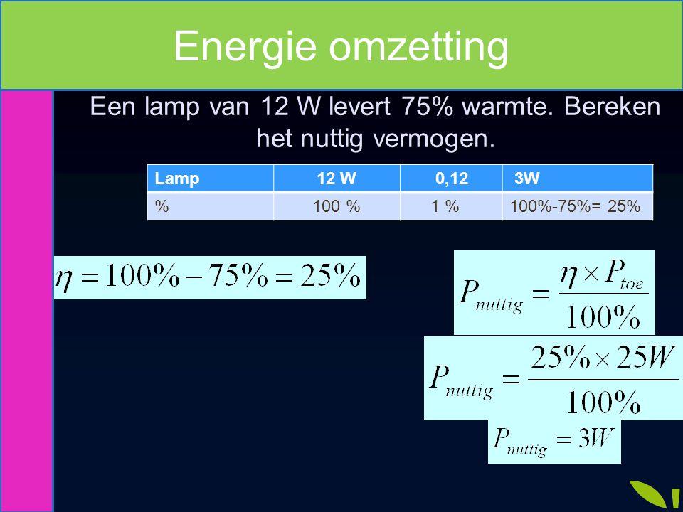 Lamp12 W 0,12 3W %100 % 1 %100%-75%= 25% Een lamp van 12 W levert 75% warmte. Bereken het nuttig vermogen. Energie omzetting