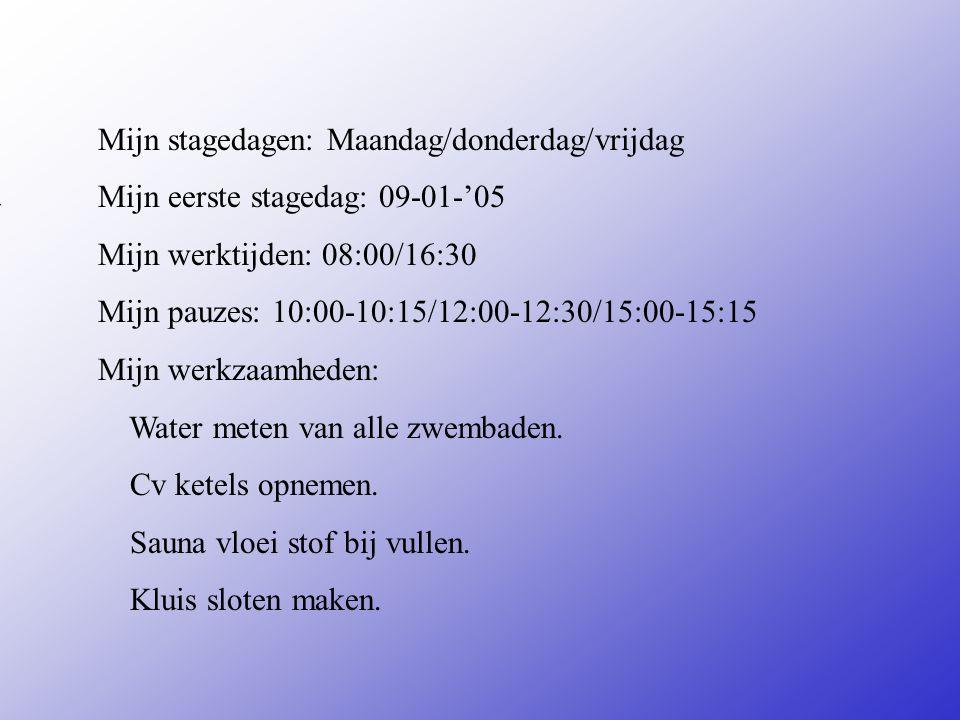Mijn stagedagen: Maandag/donderdag/vrijdag Mijn eerste stagedag: 09-01-'05 Mijn werktijden: 08:00/16:30 Mijn pauzes: 10:00-10:15/12:00-12:30/15:00-15:15 Mijn werkzaamheden: Water meten van alle zwembaden.