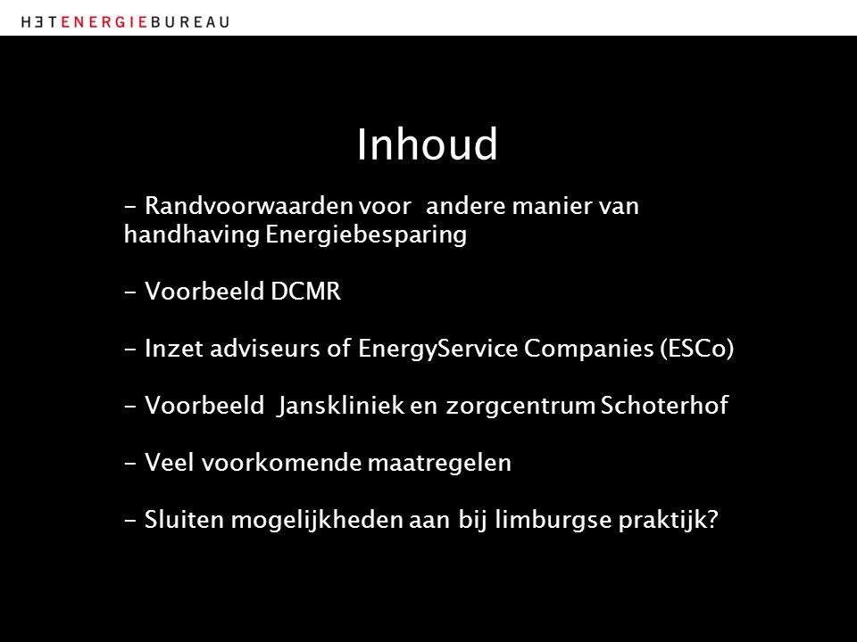 Inhoud - Randvoorwaarden voor andere manier van handhaving Energiebesparing - Voorbeeld DCMR - Inzet adviseurs of EnergyService Companies (ESCo) - Voorbeeld Janskliniek en zorgcentrum Schoterhof - Veel voorkomende maatregelen - Sluiten mogelijkheden aan bij limburgse praktijk