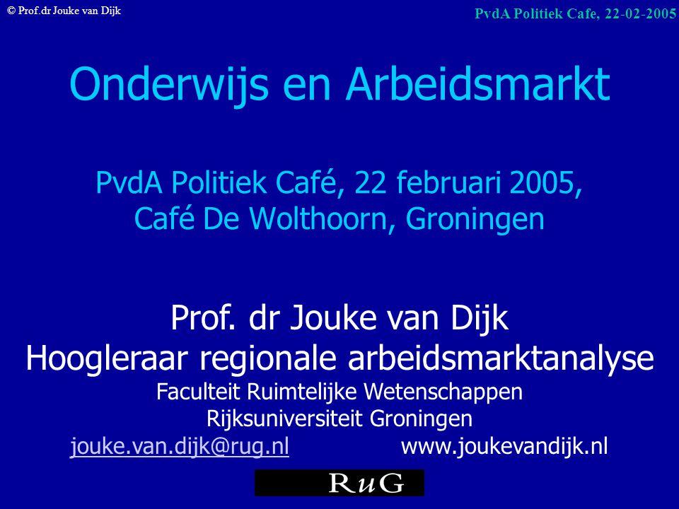 © Prof.dr Jouke van Dijk PvdA Politiek Cafe, 22-02-2005 Onderwijs en arbeidsmarkt startkwalificaties: 1 op de 3 niet aansluiting op baan (stageplaatse