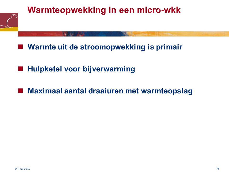 © Kiwa 2005 28 Warmteopwekking in een micro-wkk Warmte uit de stroomopwekking is primair Hulpketel voor bijverwarming Maximaal aantal draaiuren met wa