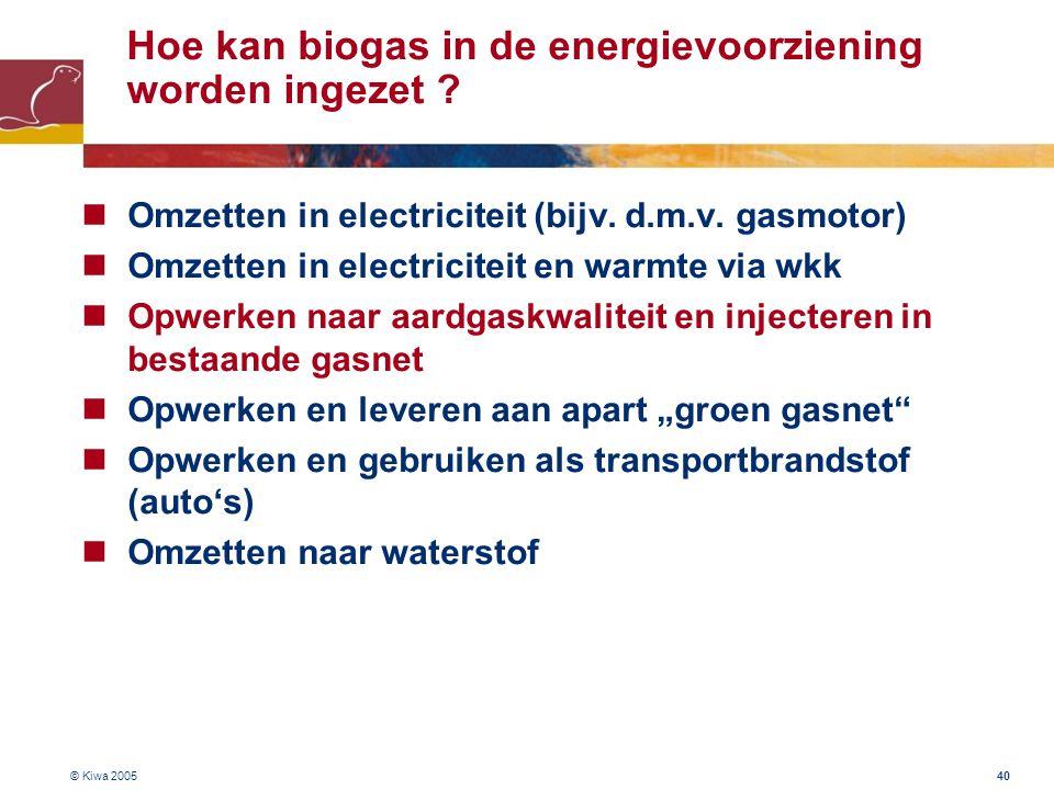 © Kiwa 2005 40 Hoe kan biogas in de energievoorziening worden ingezet ? Omzetten in electriciteit (bijv. d.m.v. gasmotor) Omzetten in electriciteit en