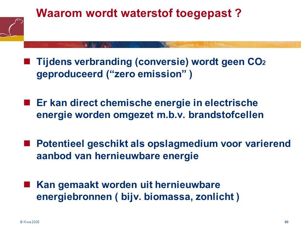 """© Kiwa 2005 60 Waarom wordt waterstof toegepast ? Tijdens verbranding (conversie) wordt geen CO 2 geproduceerd (""""zero emission"""" ) Er kan direct chemis"""