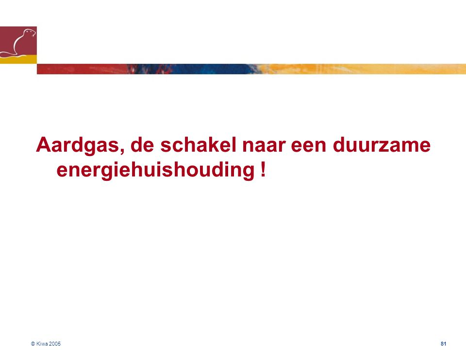 © Kiwa 2005 81 Aardgas, de schakel naar een duurzame energiehuishouding !