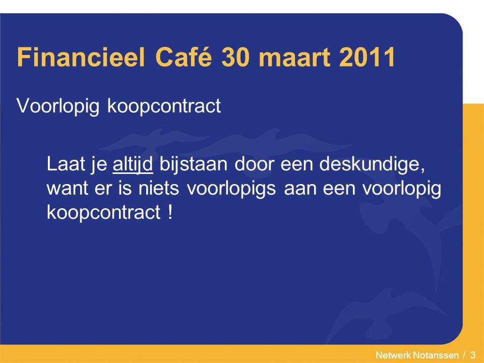 Netwerk Notarissen / 4 Financieel Café 30 maart 2011 Ondeskundig gebruik van een voorlopig koopcontract kan leiden tot schade voor uzelf en mensen rondom u.