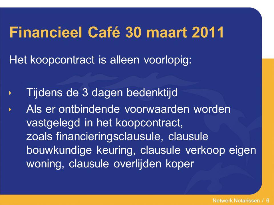 Netwerk Notarissen / 6 Financieel Café 30 maart 2011 Het koopcontract is alleen voorlopig:  Tijdens de 3 dagen bedenktijd  Als er ontbindende voorwa