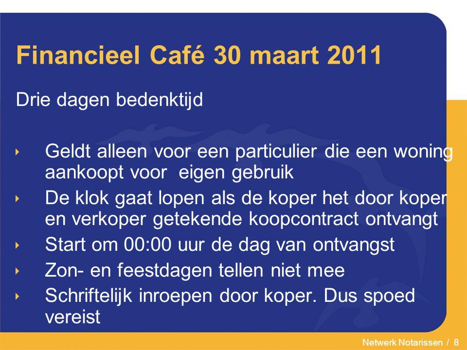 Netwerk Notarissen / 8 Financieel Café 30 maart 2011 Drie dagen bedenktijd  Geldt alleen voor een particulier die een woning aankoopt voor eigen gebr