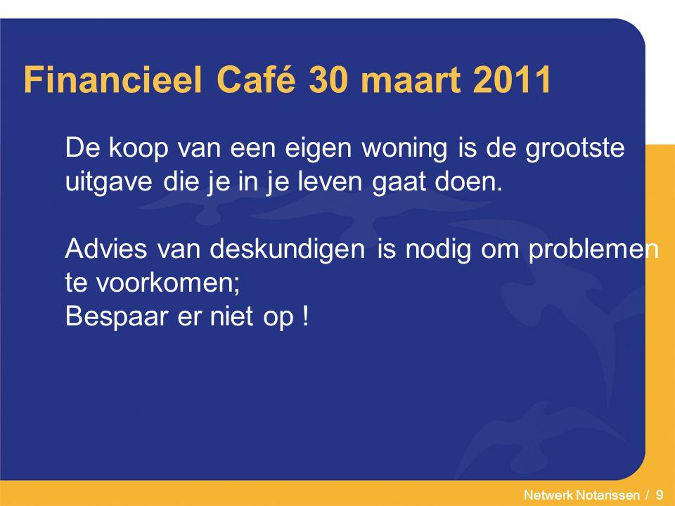Netwerk Notarissen / 9 Financieel Café 30 maart 2011 De koop van een eigen woning is de grootste uitgave die je in je leven gaat doen. Advies van desk