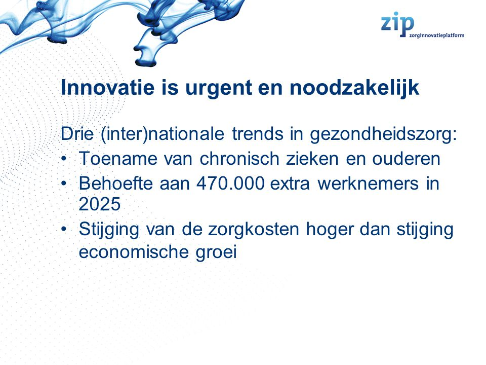 Innovatie is urgent en noodzakelijk Drie (inter)nationale trends in gezondheidszorg: Toename van chronisch zieken en ouderen Behoefte aan 470.000 extr