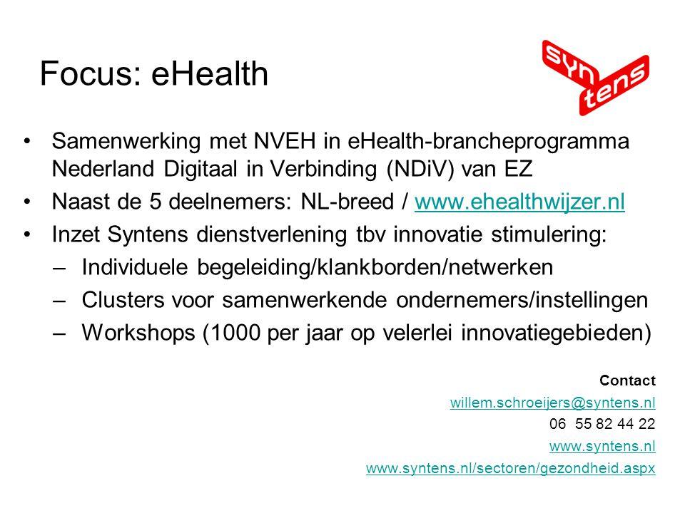 Samenwerking met NVEH in eHealth-brancheprogramma Nederland Digitaal in Verbinding (NDiV) van EZ Naast de 5 deelnemers: NL-breed / www.ehealthwijzer.nlwww.ehealthwijzer.nl Inzet Syntens dienstverlening tbv innovatie stimulering: –Individuele begeleiding/klankborden/netwerken –Clusters voor samenwerkende ondernemers/instellingen –Workshops (1000 per jaar op velerlei innovatiegebieden) Contact willem.schroeijers@syntens.nl 06 55 82 44 22 www.syntens.nl www.syntens.nl/sectoren/gezondheid.aspx Focus: eHealth
