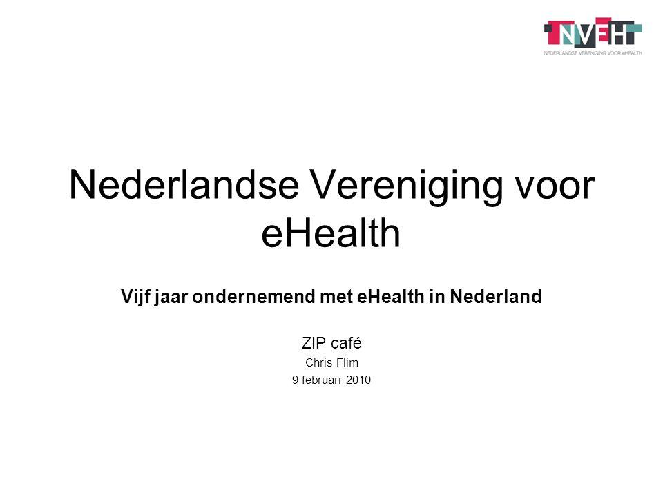 Nederlandse Vereniging voor eHealth Vijf jaar ondernemend met eHealth in Nederland ZIP café Chris Flim 9 februari 2010