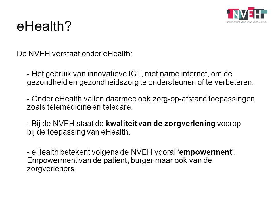 De NVEH verstaat onder eHealth: - Het gebruik van innovatieve ICT, met name internet, om de gezondheid en gezondheidszorg te ondersteunen of te verbeteren.