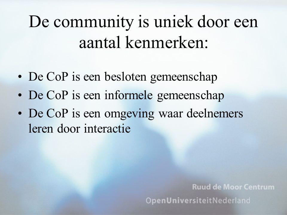 De community is uniek door een aantal kenmerken: De CoP is een besloten gemeenschap De CoP is een informele gemeenschap De CoP is een omgeving waar de