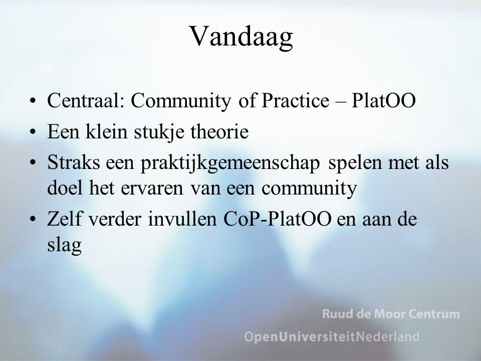 Vandaag Centraal: Community of Practice – PlatOO Een klein stukje theorie Straks een praktijkgemeenschap spelen met als doel het ervaren van een commu