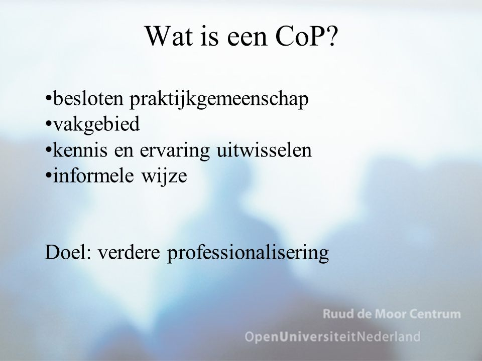 Wat is een CoP? besloten praktijkgemeenschap vakgebied kennis en ervaring uitwisselen informele wijze Doel: verdere professionalisering