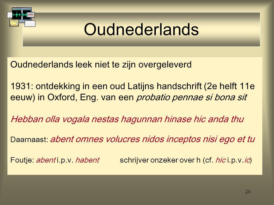 20 Oudnederlands Oudnederlands leek niet te zijn overgeleverd 1931: ontdekking in een oud Latijns handschrift (2e helft 11e eeuw) in Oxford, Eng. van