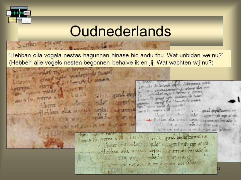 21 Oudnederlands 'Hebban olla vogala nestas hagunnan hinase hic andu thu. Wat unbidan we nu?' (Hebben alle vogels nesten begonnen behalve ik en jij. W