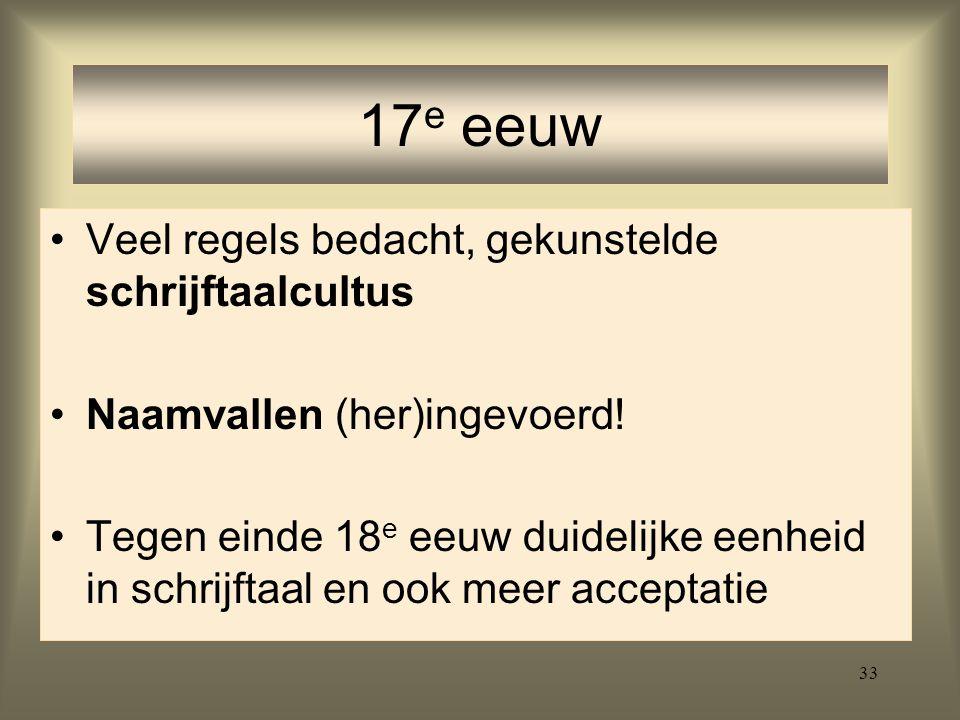 33 Veel regels bedacht, gekunstelde schrijftaalcultus Naamvallen (her)ingevoerd! Tegen einde 18 e eeuw duidelijke eenheid in schrijftaal en ook meer a