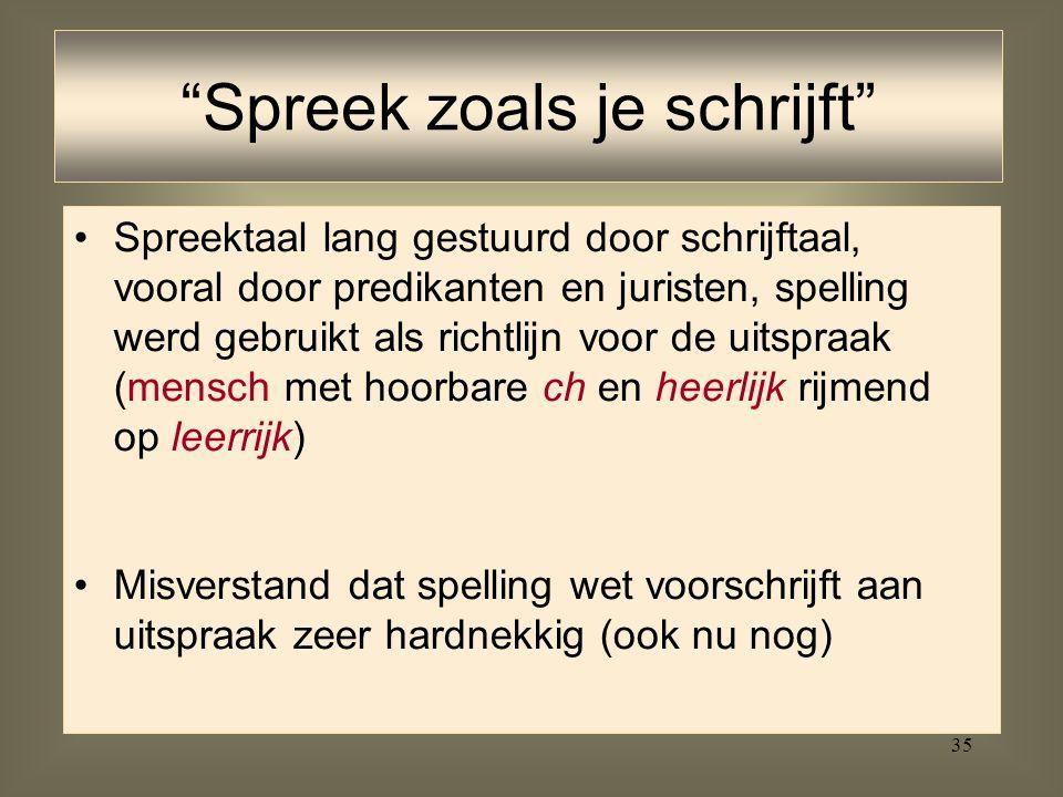 35 Spreektaal lang gestuurd door schrijftaal, vooral door predikanten en juristen, spelling werd gebruikt als richtlijn voor de uitspraak (mensch met