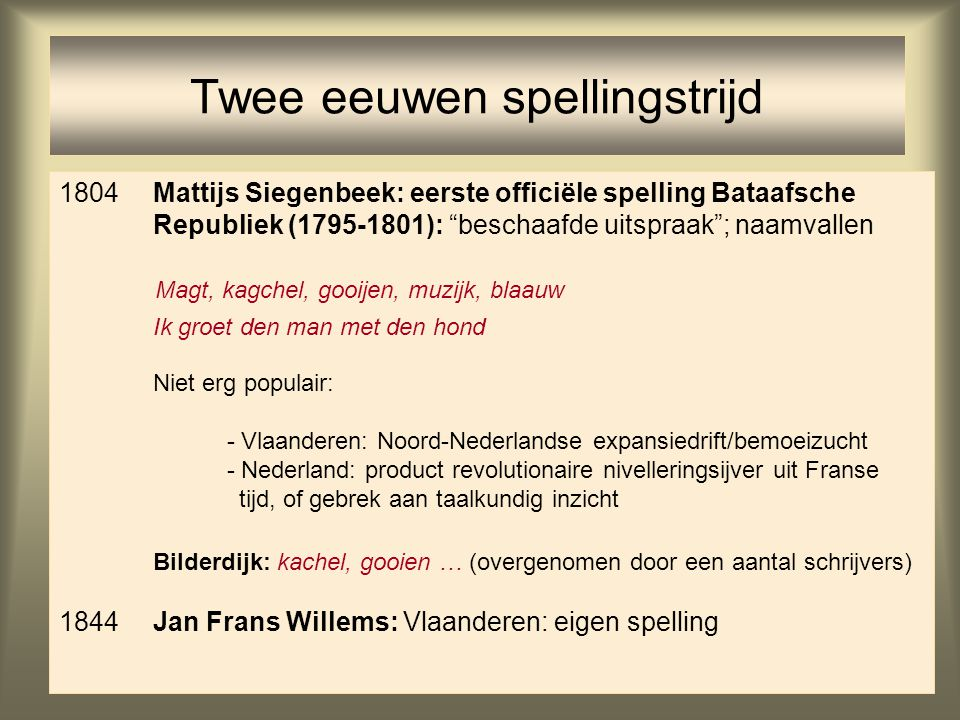 """37 Twee eeuwen spellingstrijd 1804Mattijs Siegenbeek: eerste officiële spelling Bataafsche Republiek (1795-1801): """"beschaafde uitspraak""""; naamvallen M"""
