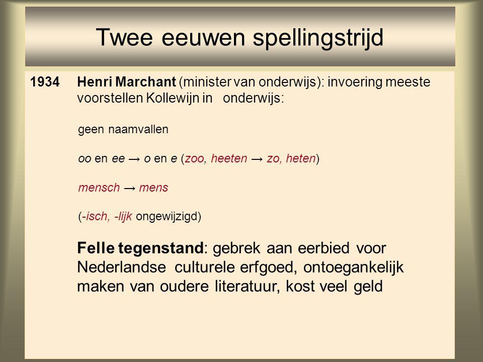 42 Twee eeuwen spellingstrijd 1934Henri Marchant (minister van onderwijs): invoering meeste voorstellen Kollewijn in onderwijs: geen naamvallen oo en