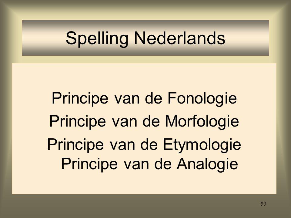 50 Spelling Nederlands Principe van de Fonologie Principe van de Morfologie Principe van de Etymologie Principe van de Analogie