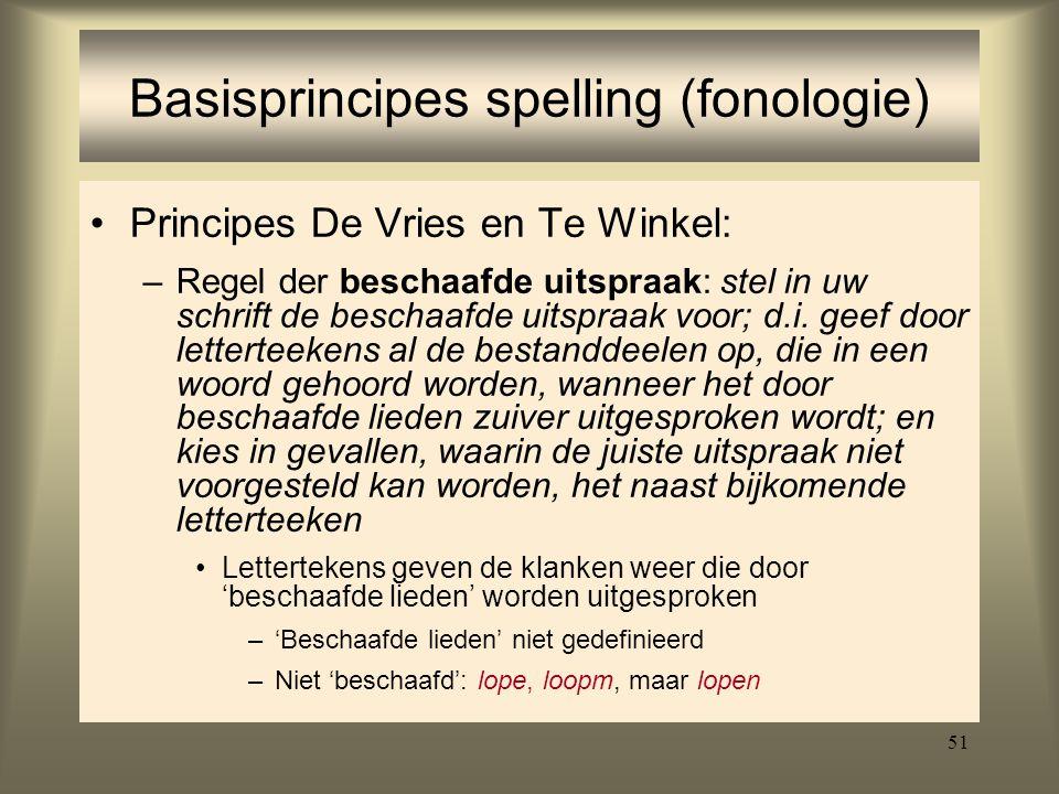 51 Basisprincipes spelling (fonologie) Principes De Vries en Te Winkel: –Regel der beschaafde uitspraak: stel in uw schrift de beschaafde uitspraak vo