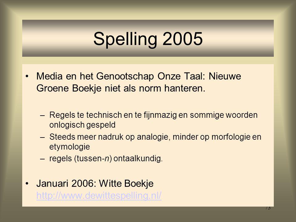 73 Spelling 2005 Media en het Genootschap Onze Taal: Nieuwe Groene Boekje niet als norm hanteren. –Regels te technisch en te fijnmazig en sommige woor