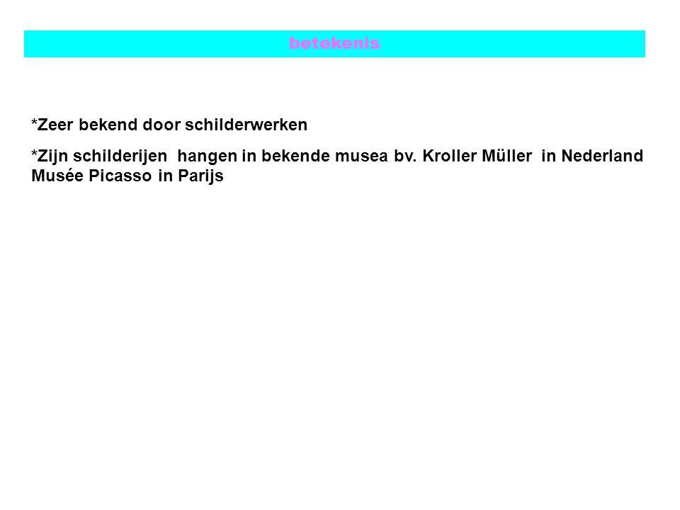 betekenis *Zeer bekend door schilderwerken *Zijn schilderijen hangen in bekende musea bv. Kroller Müller in Nederland Musée Picasso in Parijs