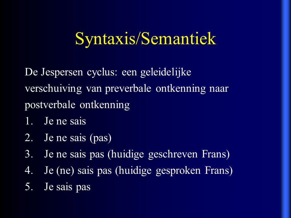 Syntaxis/Semantiek De Jespersen cyclus: een geleidelijke verschuiving van preverbale ontkenning naar postverbale ontkenning 1.Je ne sais 2.Je ne sais