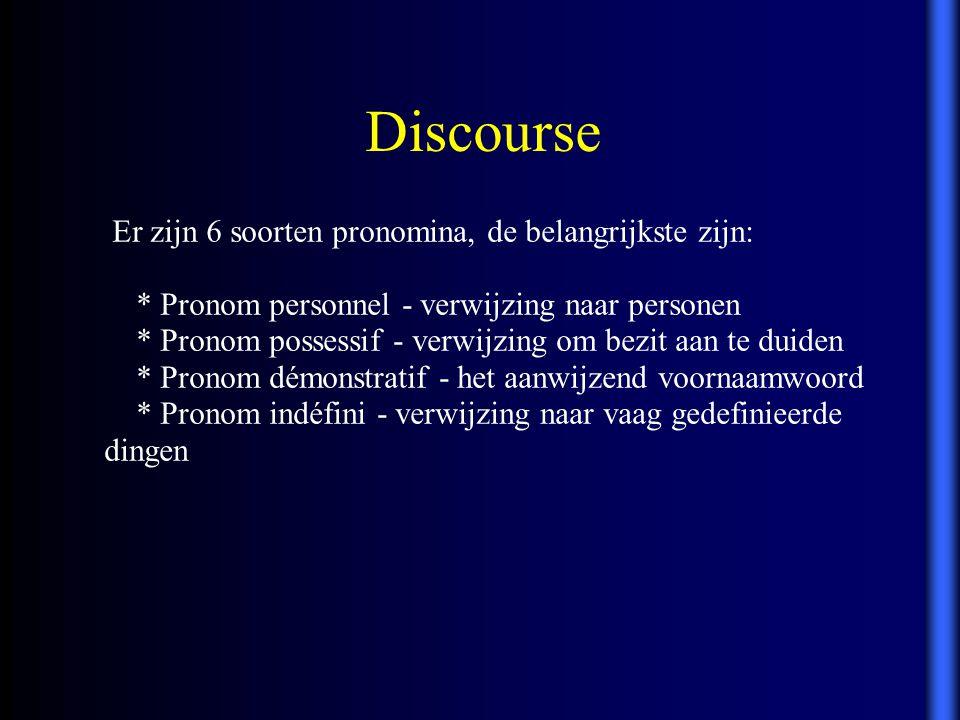 Discourse Er zijn 6 soorten pronomina, de belangrijkste zijn: * Pronom personnel - verwijzing naar personen * Pronom possessif - verwijzing om bezit a