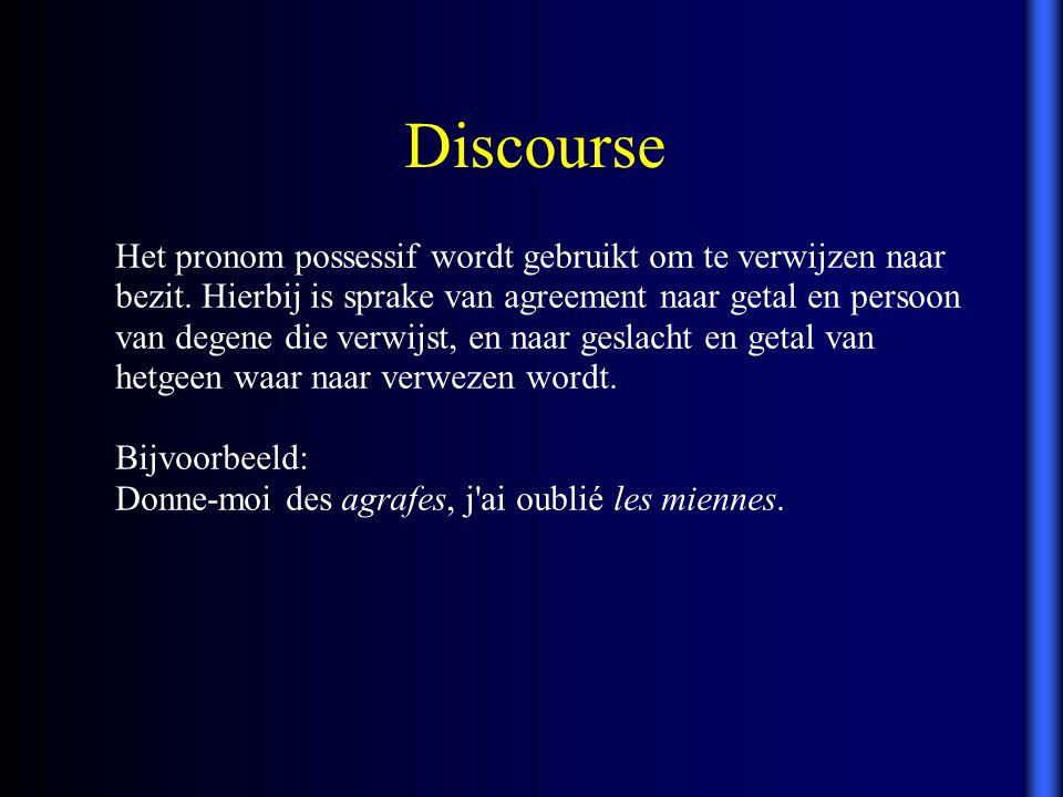 Discourse Het pronom possessif wordt gebruikt om te verwijzen naar bezit. Hierbij is sprake van agreement naar getal en persoon van degene die verwijs