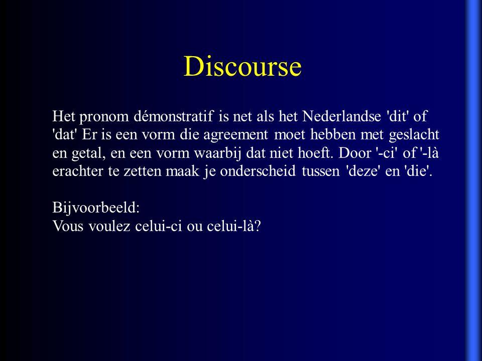 Discourse Het pronom démonstratif is net als het Nederlandse 'dit' of 'dat' Er is een vorm die agreement moet hebben met geslacht en getal, en een vor