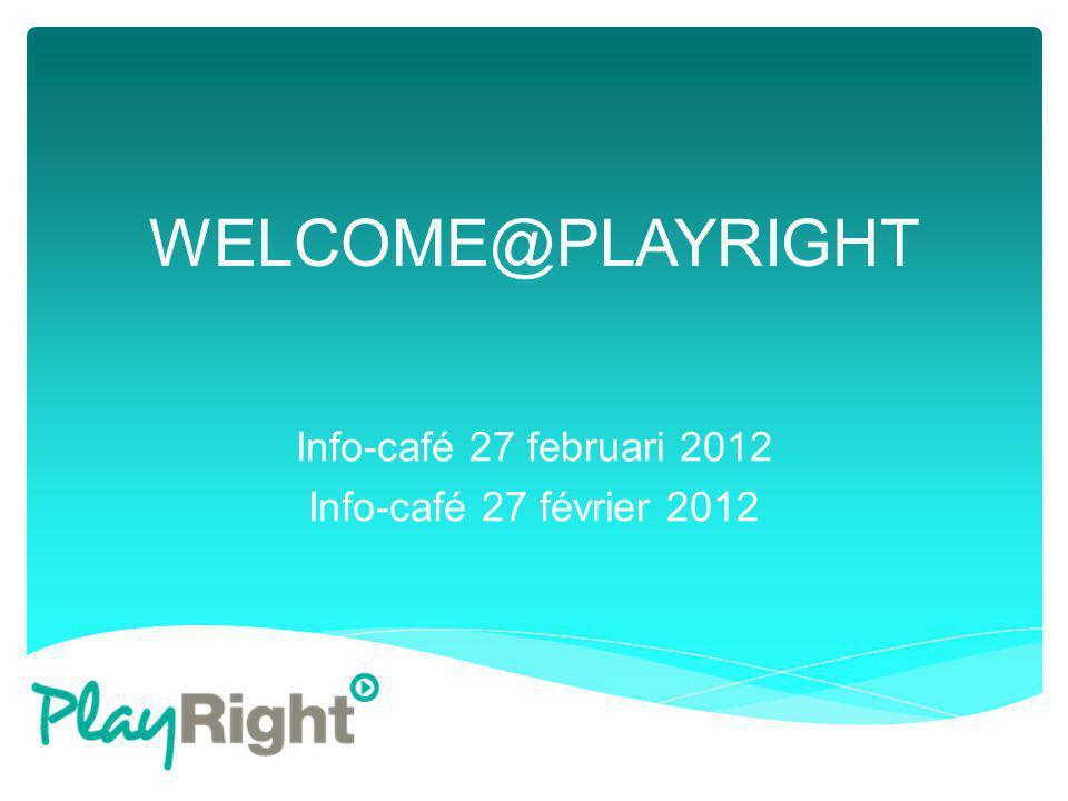 WELCOME@PLAYRIGHT Info-café 27 februari 2012 Info-café 27 février 2012