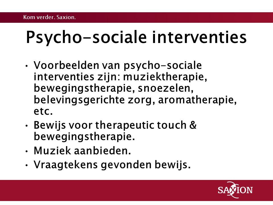 Kom verder. Saxion. Psycho-sociale interventies Voorbeelden van psycho-sociale interventies zijn: muziektherapie, bewegingstherapie, snoezelen, belevi