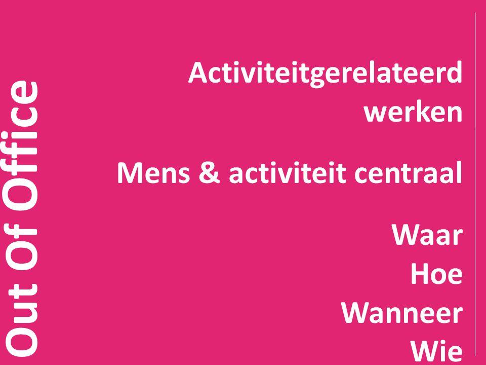 Out Of Office Activiteitgerelateerd werken Mens & activiteit centraal Waar Hoe Wanneer Wie