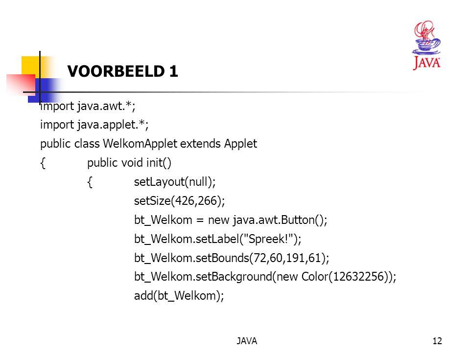 JAVA13 lbl_Welkom = new java.awt.Label( ); lbl_Welkom.setBounds(72,132,190,48); add(lbl_Welkom); SymMouse aSymMouse = new SymMouse(); bt_Welkom.addMouseListener(aSymMouse); } Java.awt.Button bt_Welkom; java.awt.Label lbl_Welkom; VOORBEELD 1(vervolg)