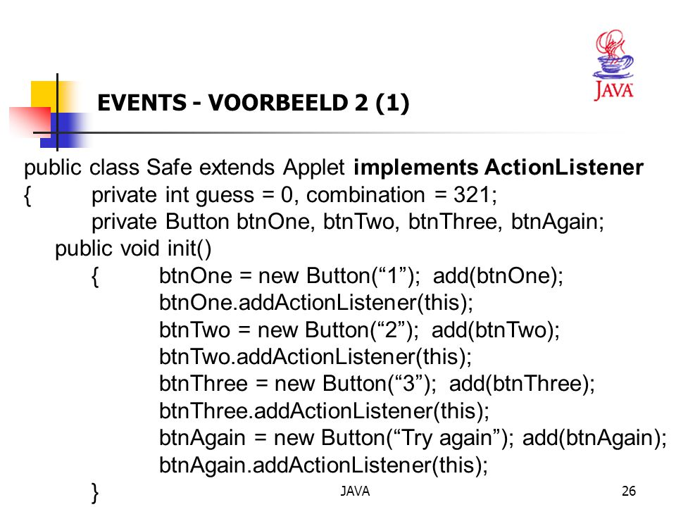 JAVA26 EVENTS - VOORBEELD 2 (1) public class Safe extends Applet implements ActionListener {private int guess = 0, combination = 321; private Button b