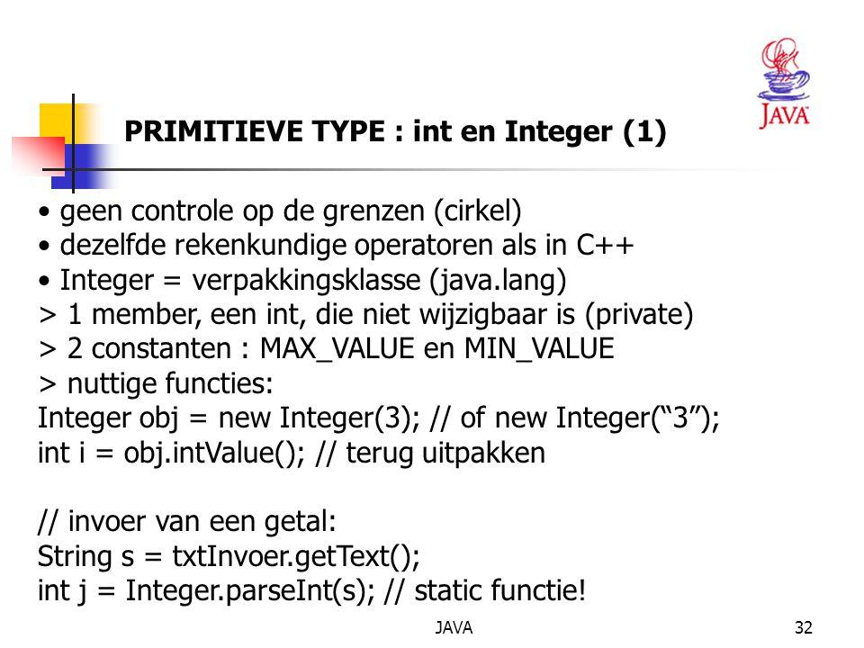 JAVA33 PRIMITIEVE TYPE : int en Integer (2) // uitvoer van een getal in een tekstvak: txtUitvoer.setText(Integer.toString(j)); // of txtUitvoer.setText(String.valueOf(j)); // uitvoer naar het grafische scherm van j: g.drawString ( Het resultaat is + j,10,10); // uitvoer naar het scherm van een object van de klasse Datum: g.drawString( Vandaag is het + vandaag); // mits in de klasse Datum de volgende functie staat: public String toString() { return dag + / + maand + / + jaar; }