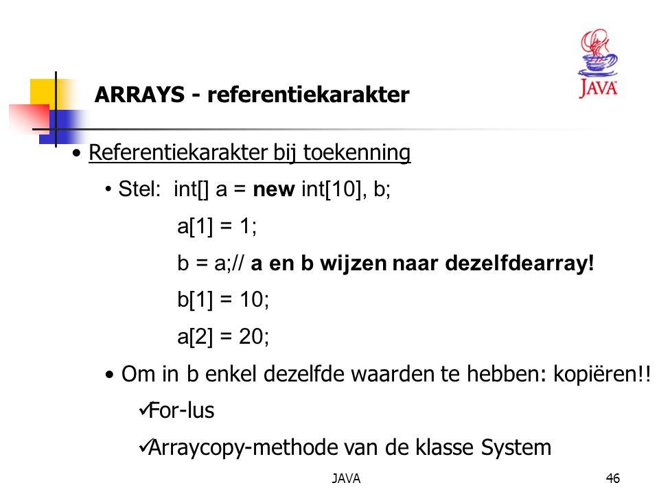 JAVA47 ARRAYS - referentiekarakter Opgelet : eerst een creatie met new voor b Referentiekarakter bij vergelijking functie equals() uit de moederklasse overridden zelf een functie ontwerpen