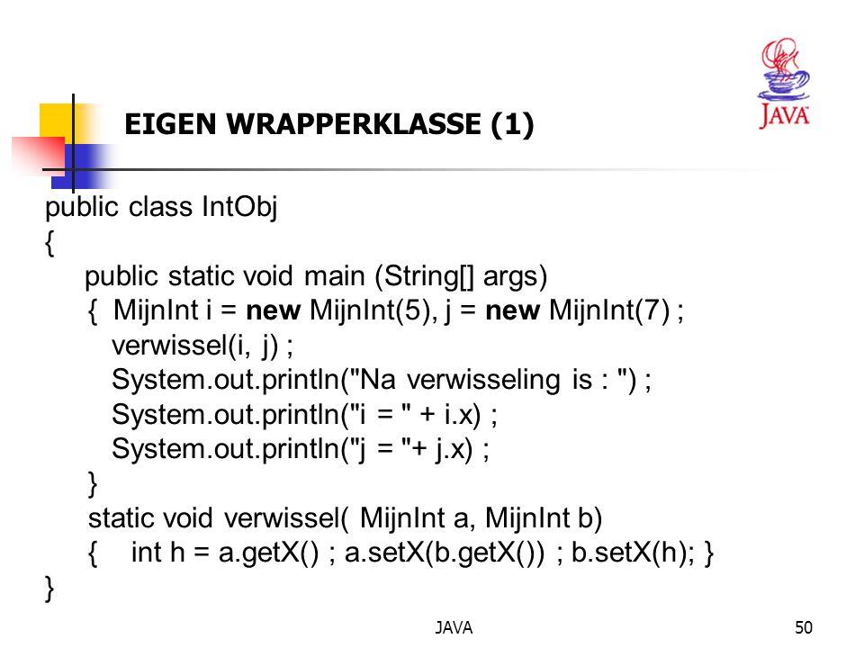 JAVA51 EIGEN WRAPPERKLASSE (2) class MijnInt { private int x ; MijnInt( int i) { x = i ; } int getX() { return x;} void setX(int n) { x = n;} }