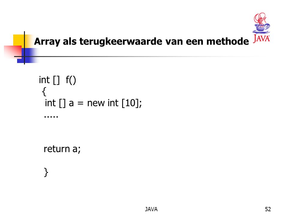 JAVA53 TWEEDIMENSIONALE ARRAYS int [ ] [ ] sales = new int [4] [7] ; String [ ] [ ] schaakbord = new String [8] [8 ] ; sales [3] [2] = 99; schaakbord [2] [7] = paard ; // geen new nodig.