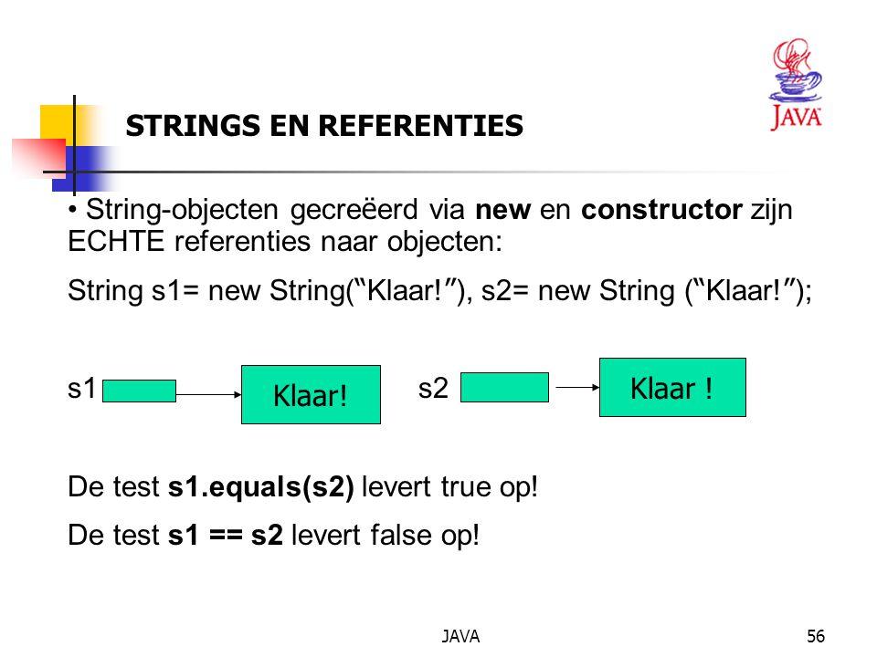 JAVA57 STRINGS EN REFERENTIES String ' variabelen ' gecre ë erd zonder new, komen terecht in een pool van strings: String s1= Klaar! , s2= Klaar! ; JAVA springt zuinig om met String-objecten.