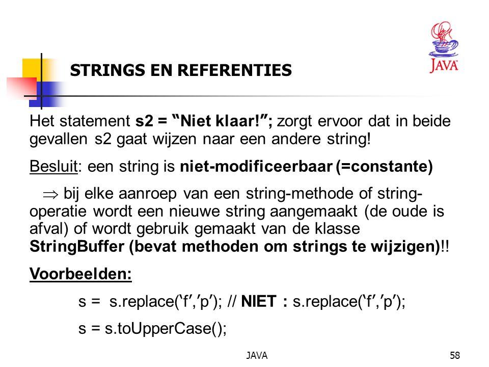 JAVA59 STRINGS EN REFERENTIES String uit = TIN + 3 + ' A ' ; met uitsluitend stringmethoden: String uit = TIN .concat(String.valueOf(3)).concat(String.valueOf( ' A ' )); Wanneer voor elk tussenresultaat een nieuwe string wordt aangemaakt, zou de compiler erg zorgeloos met geheugen omspringen -> de klasse StringBuffer: String uit = new StringBuffer().append( TIN ).